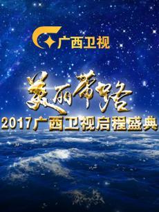 2017广西卫视启程盛典 2017年
